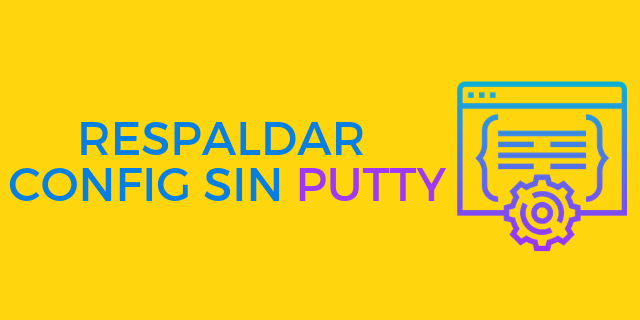 Respaldar Configuracion Sin Putty, aun mas fácil