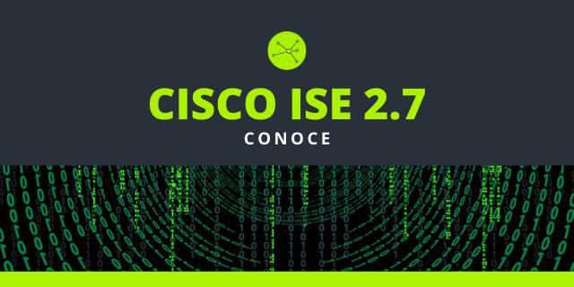 Cisco ISE 2.7 Conoce sus Nuevas Funciones